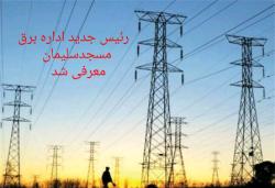 رئیس جدید اداره برق شهرستان مسجدسلیمان معرفی شد